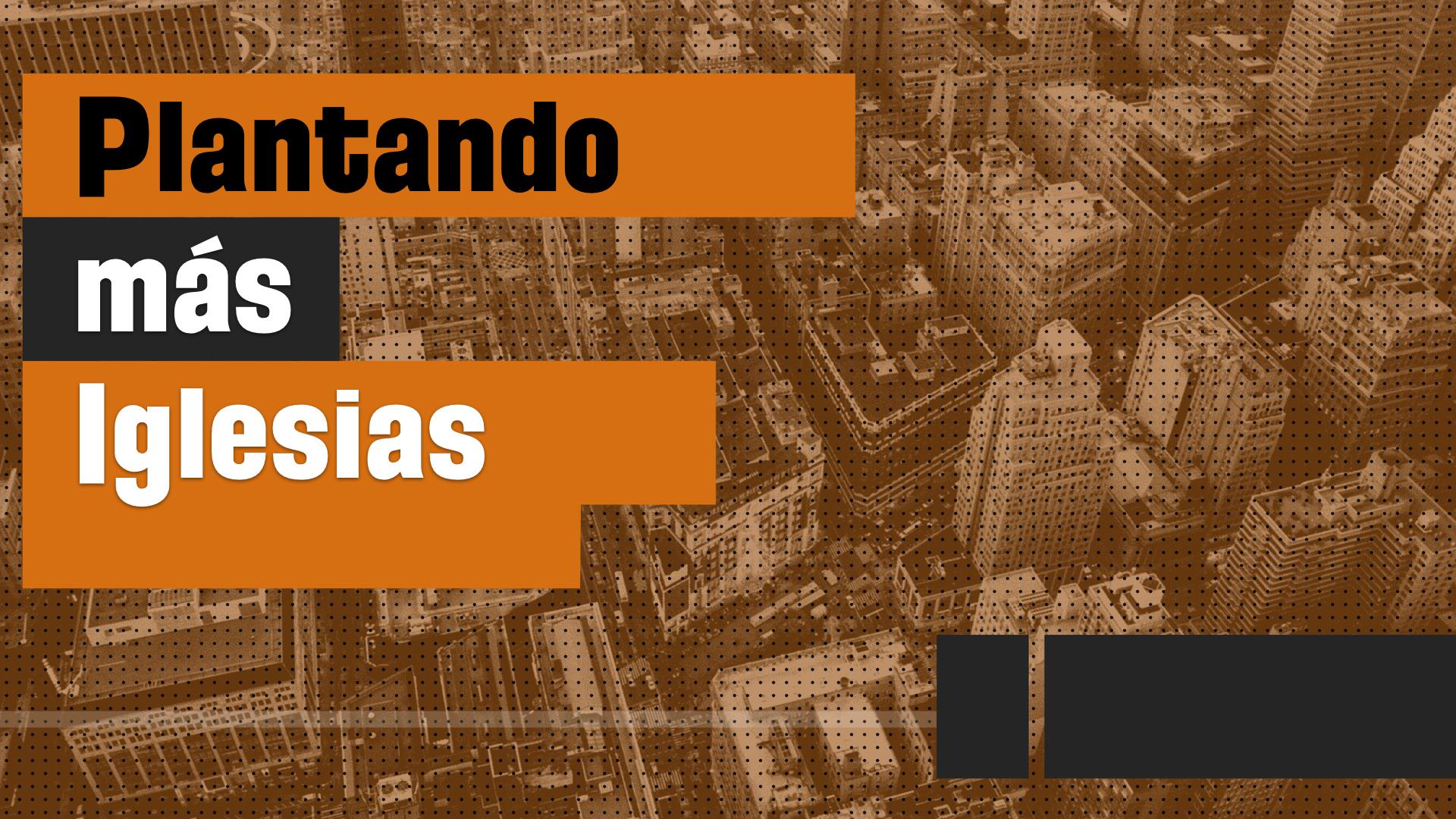 Tres Razones Pragmáticas para Plantar Iglesias (Razón 1)